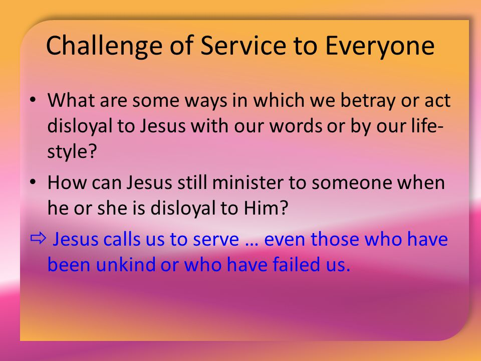 Challenge of Service to Everyone What are some ways in which we betray or act disloyal to Jesus with our words or by our life- style? How can Jesus st