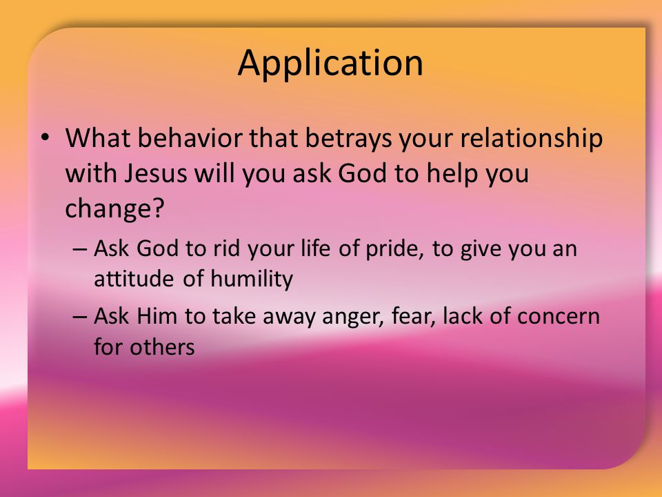 Application What behavior that betrays your relationship with Jesus will you ask God to help you change? – Ask God to rid your life of pride, to give