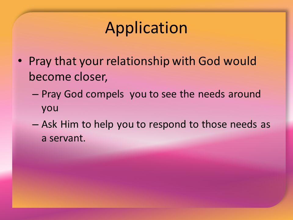 Application Pray that your relationship with God would become closer, – Pray God compels you to see the needs around you – Ask Him to help you to resp