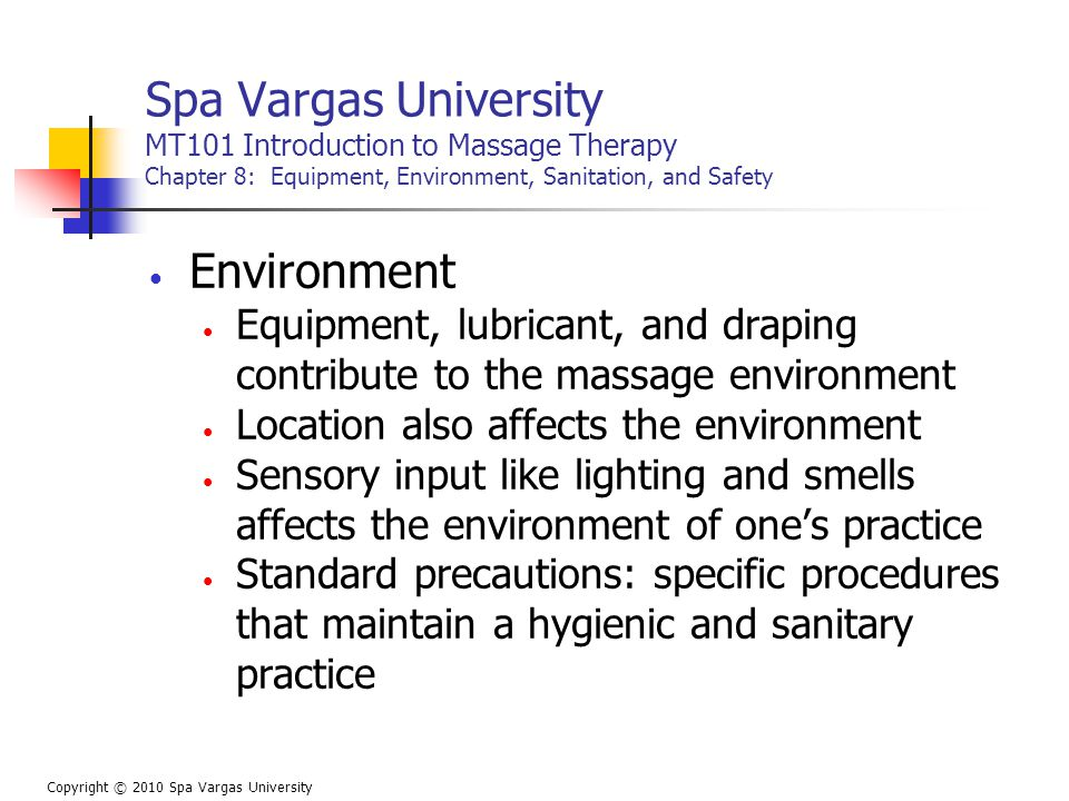 Spa Vargas University MT101 Introduction to Massage Therapy Chapter 8: Equipment, Environment, Sanitation, and Safety Environment Equipment, lubricant, and draping contribute to the massage environment Location also affects the environment Sensory input like lighting and smells affects the environment of one's practice Standard precautions: specific procedures that maintain a hygienic and sanitary practice Copyright © 2010 Spa Vargas University