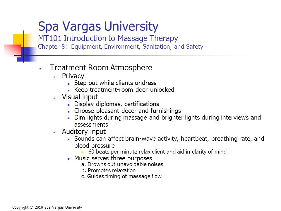 Spa Vargas University MT101 Introduction to Massage Therapy Chapter 8: Equipment, Environment, Sanitation, and Safety Treatment Room Atmosphere Privacy Step out while clients undress Keep treatment-room door unlocked Visual input Display diplomas, certifications Choose pleasant décor and furnishings Dim lights during massage and brighter lights during interviews and assessments Auditory input Sounds can affect brain-wave activity, heartbeat, breathing rate, and blood pressure 60 beats per minute relax client and aid in clarity of mind Music serves three purposes a.