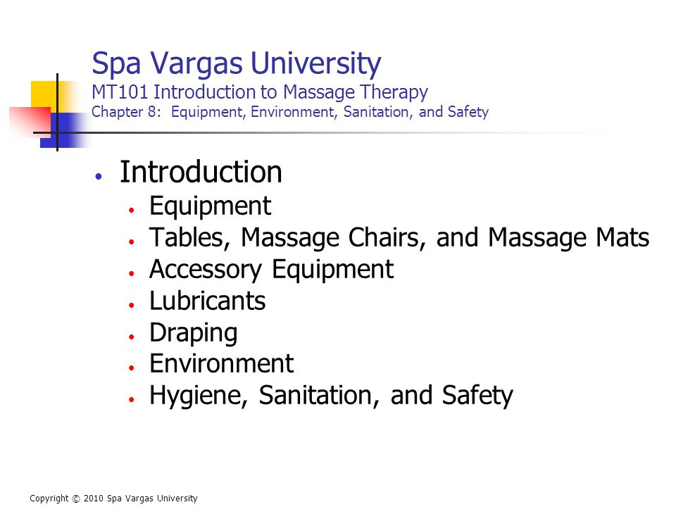 Spa Vargas University MT101 Introduction to Massage Therapy Chapter 8: Equipment, Environment, Sanitation, and Safety Introduction Equipment Tables, Massage Chairs, and Massage Mats Accessory Equipment Lubricants Draping Environment Hygiene, Sanitation, and Safety Copyright © 2010 Spa Vargas University