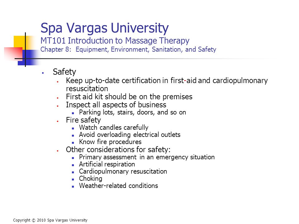 Spa Vargas University MT101 Introduction to Massage Therapy Chapter 8: Equipment, Environment, Sanitation, and Safety Safety Keep up-to-date certification in first-aid and cardiopulmonary resuscitation First aid kit should be on the premises Inspect all aspects of business Parking lots, stairs, doors, and so on Fire safety Watch candles carefully Avoid overloading electrical outlets Know fire procedures Other considerations for safety: Primary assessment in an emergency situation Artificial respiration Cardiopulmonary resuscitation Choking Weather-related conditions Copyright © 2010 Spa Vargas University