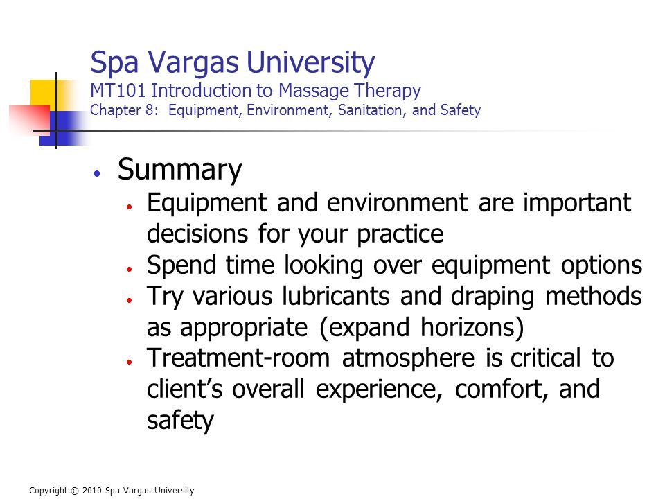 Spa Vargas University MT101 Introduction to Massage Therapy Chapter 8: Equipment, Environment, Sanitation, and Safety Summary Equipment and environment are important decisions for your practice Spend time looking over equipment options Try various lubricants and draping methods as appropriate (expand horizons) Treatment-room atmosphere is critical to client's overall experience, comfort, and safety Copyright © 2010 Spa Vargas University
