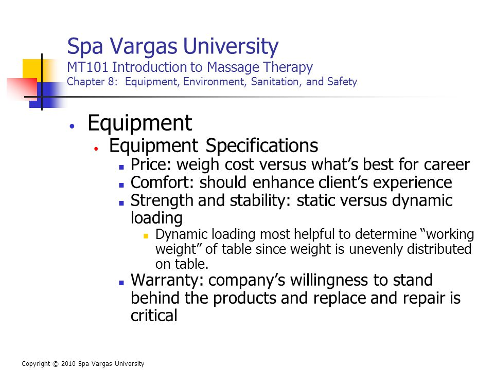 Spa Vargas University MT101 Introduction to Massage Therapy Chapter 8: Equipment, Environment, Sanitation, and Safety Equipment Equipment Specifications Price: weigh cost versus what's best for career Comfort: should enhance client's experience Strength and stability: static versus dynamic loading Dynamic loading most helpful to determine working weight of table since weight is unevenly distributed on table.