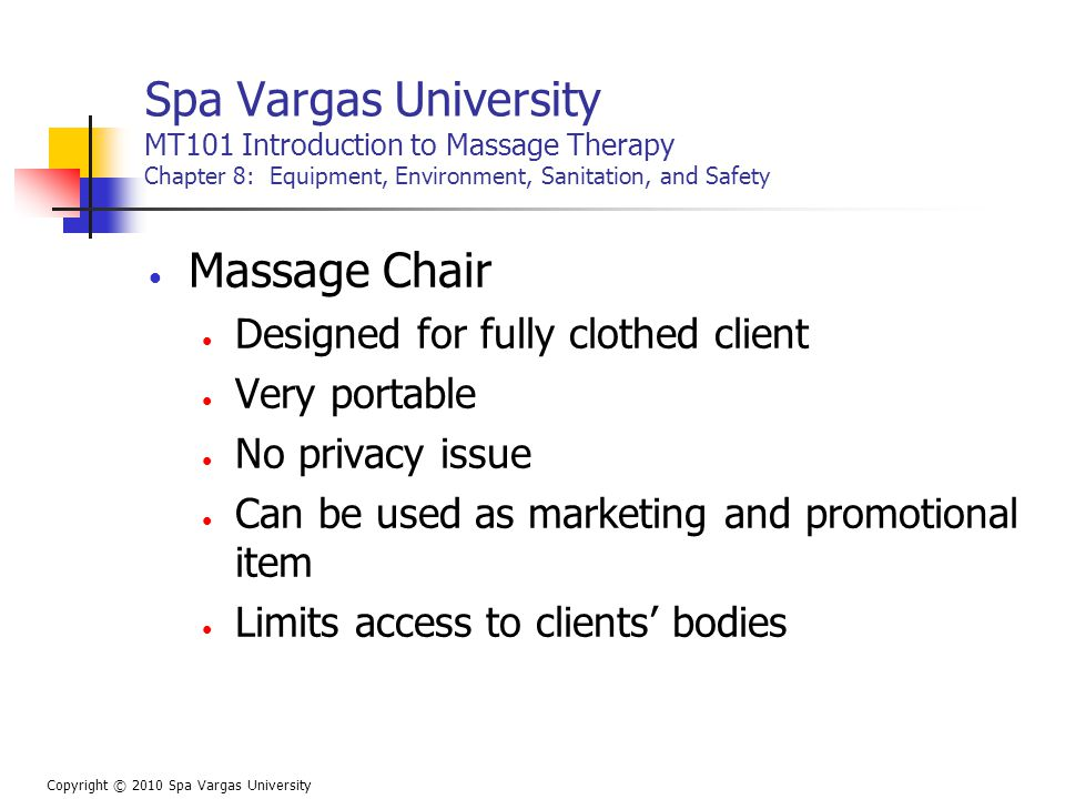 Spa Vargas University MT101 Introduction to Massage Therapy Chapter 8: Equipment, Environment, Sanitation, and Safety Massage Chair Designed for fully clothed client Very portable No privacy issue Can be used as marketing and promotional item Limits access to clients' bodies Copyright © 2010 Spa Vargas University