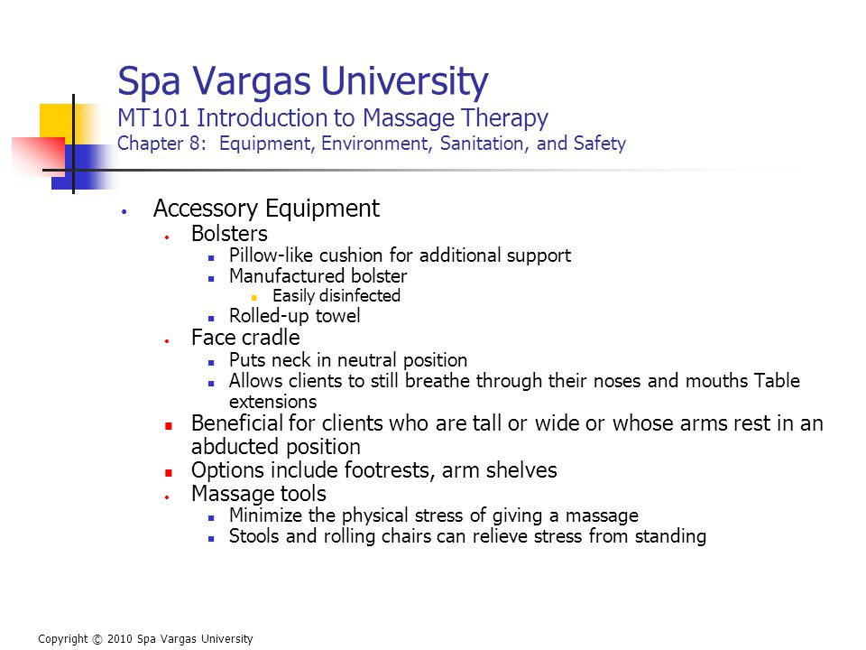 Spa Vargas University MT101 Introduction to Massage Therapy Chapter 8: Equipment, Environment, Sanitation, and Safety Accessory Equipment Bolsters Pillow-like cushion for additional support Manufactured bolster Easily disinfected Rolled-up towel Face cradle Puts neck in neutral position Allows clients to still breathe through their noses and mouths Table extensions Beneficial for clients who are tall or wide or whose arms rest in an abducted position Options include footrests, arm shelves Massage tools Minimize the physical stress of giving a massage Stools and rolling chairs can relieve stress from standing Copyright © 2010 Spa Vargas University