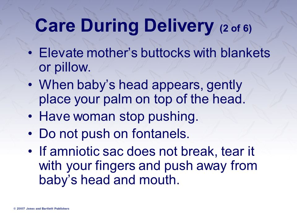 Care During Delivery (2 of 6) Elevate mother's buttocks with blankets or pillow. When baby's head appears, gently place your palm on top of the head.