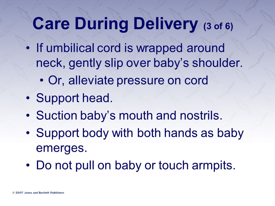Care During Delivery (3 of 6) If umbilical cord is wrapped around neck, gently slip over baby's shoulder. Or, alleviate pressure on cord Support head.