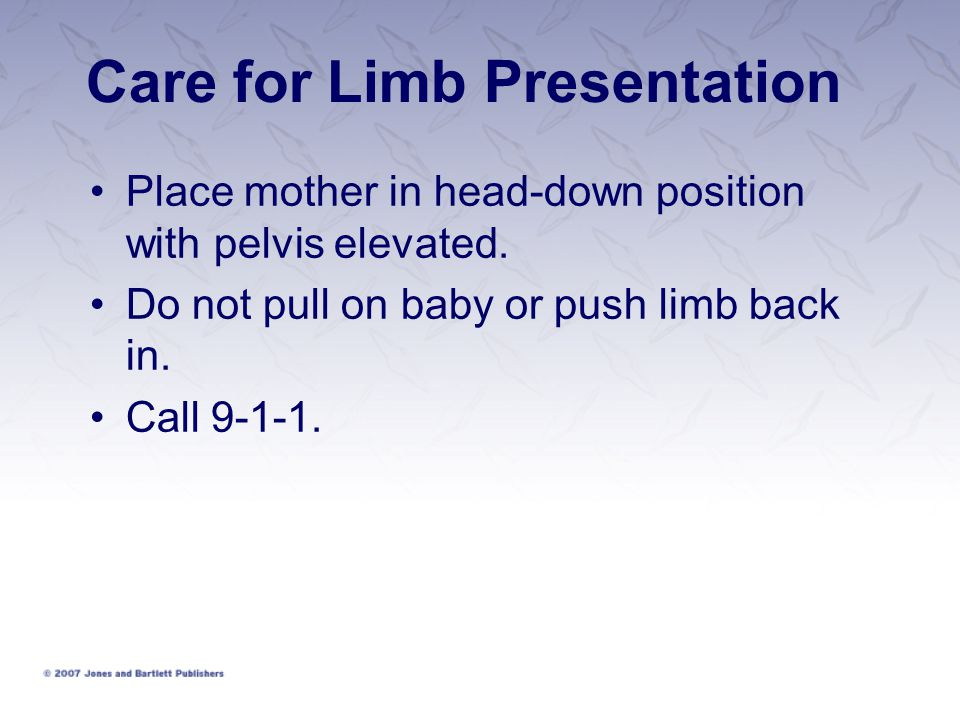 Care for Limb Presentation Place mother in head-down position with pelvis elevated. Do not pull on baby or push limb back in. Call 9-1-1.