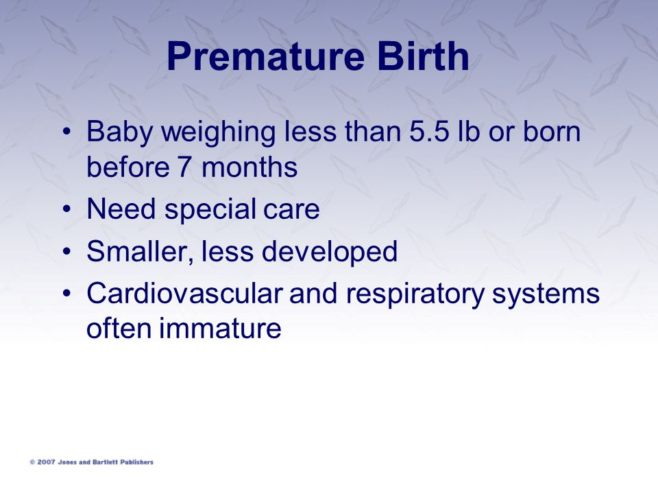 Premature Birth Baby weighing less than 5.5 lb or born before 7 months Need special care Smaller, less developed Cardiovascular and respiratory system