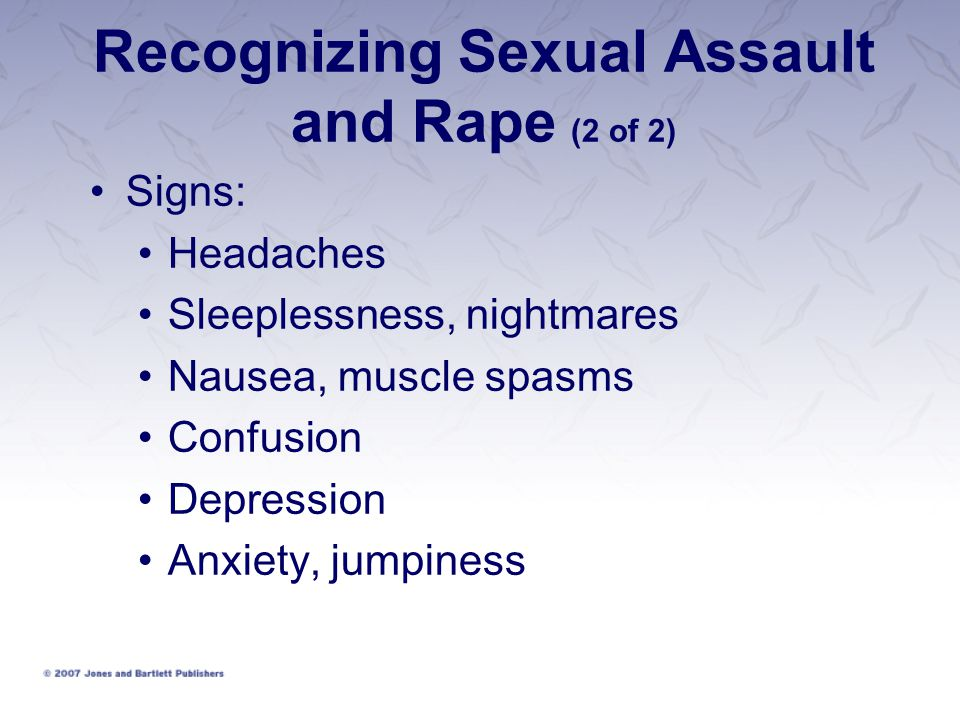 Recognizing Sexual Assault and Rape (2 of 2) Signs: Headaches Sleeplessness, nightmares Nausea, muscle spasms Confusion Depression Anxiety, jumpiness