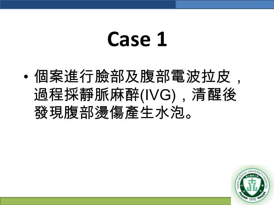 Case 1 個案進行臉部及腹部電波拉皮, 過程採靜脈麻醉 (IVG) ,清醒後 發現腹部燙傷產生水泡。