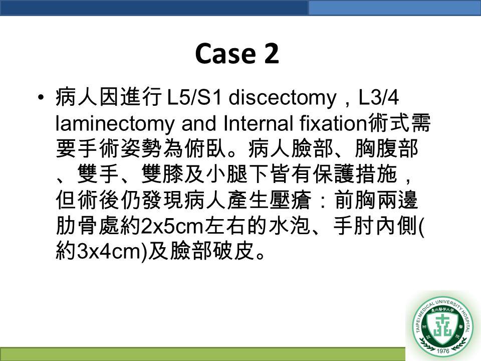 Case 2 病人因進行 L5/S1 discectomy , L3/4 laminectomy and Internal fixation 術式需 要手術姿勢為俯臥。病人臉部、胸腹部 、雙手、雙膝及小腿下皆有保護措施, 但術後仍發現病人產生壓瘡:前胸兩邊 肋骨處約 2x5cm 左右的水泡、手肘內側 ( 約 3x4cm) 及臉部破皮。