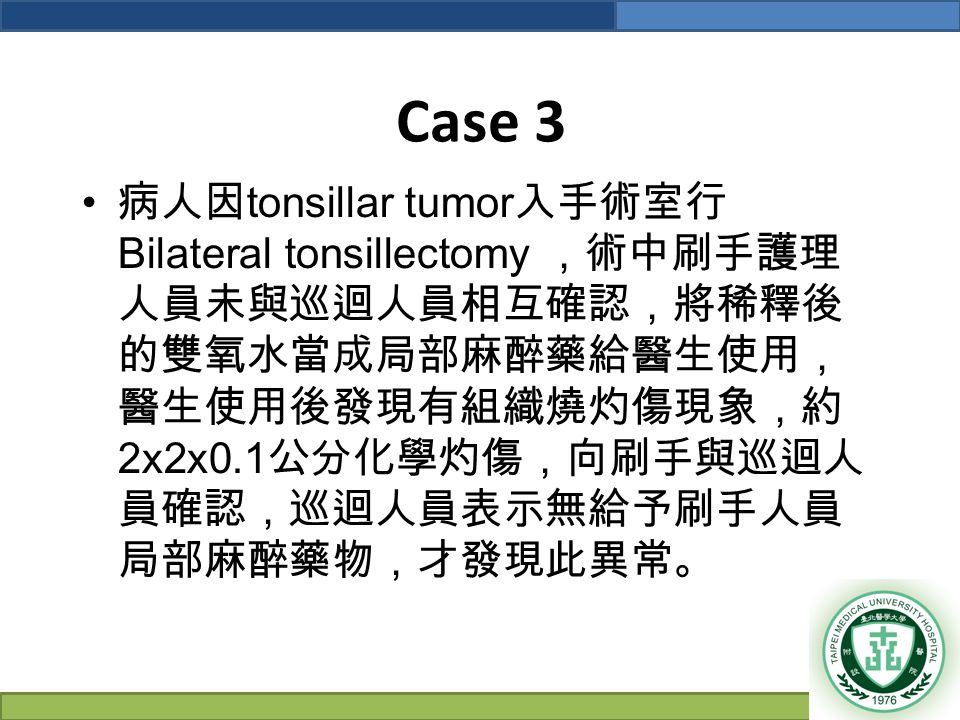 Case 3 病人因 tonsillar tumor 入手術室行 Bilateral tonsillectomy ,術中刷手護理 人員未與巡迴人員相互確認,將稀釋後 的雙氧水當成局部麻醉藥給醫生使用, 醫生使用後發現有組織燒灼傷現象,約 2x2x0.1 公分化學灼傷,向刷手與巡迴人 員確認,巡迴人員表示無給予刷手人員 局部麻醉藥物,才發現此異常。