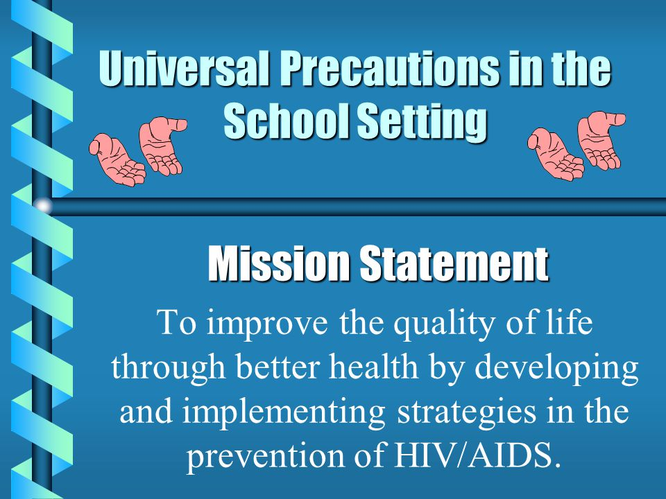Universal Precautions in the School Setting Mission Statement Mission Statement To improve the quality of life through better health by developing and implementing strategies in the prevention of HIV/AIDS.