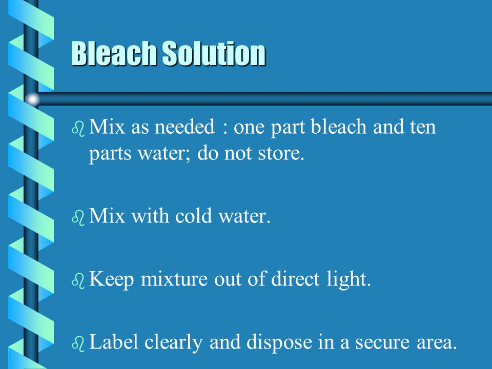 Bleach Solution b b Mix as needed : one part bleach and ten parts water; do not store. b b Mix with cold water. b b Keep mixture out of direct light.