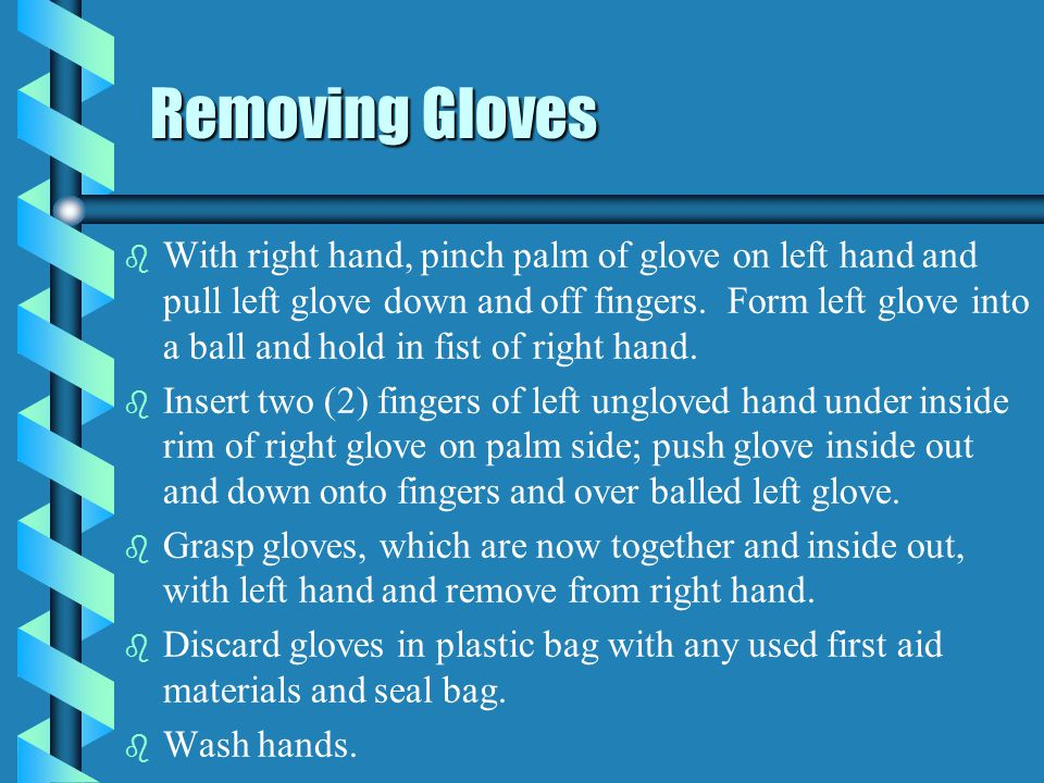 Removing Gloves b b With right hand, pinch palm of glove on left hand and pull left glove down and off fingers. Form left glove into a ball and hold i
