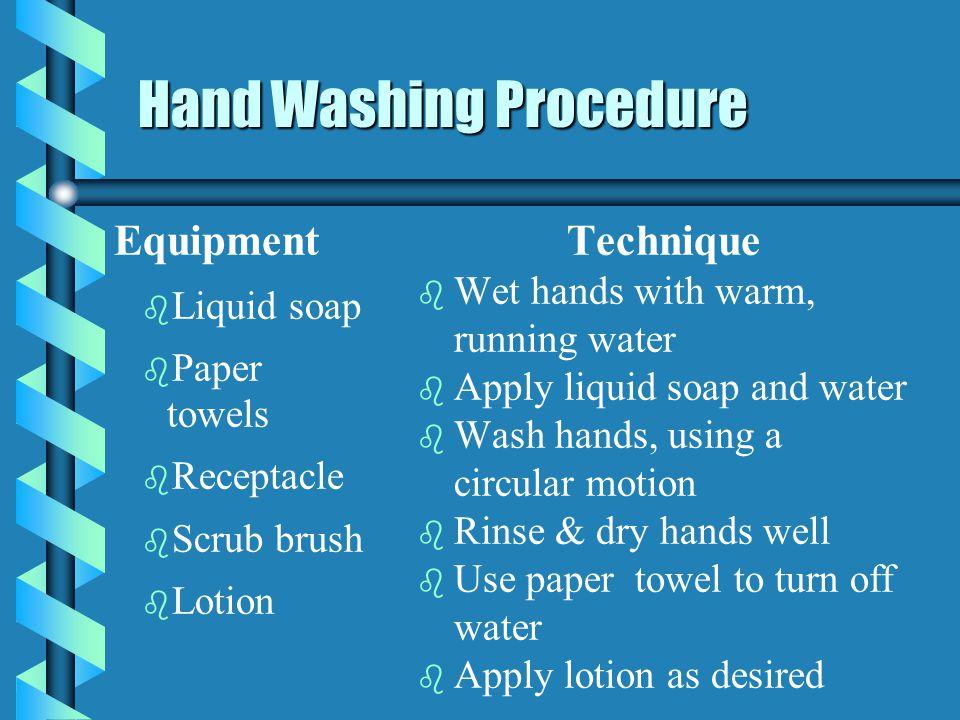 Hand Washing Procedure Equipment b b Liquid soap b b Paper towels b b Receptacle b b Scrub brush b b Lotion Technique b Wet hands with warm, running w