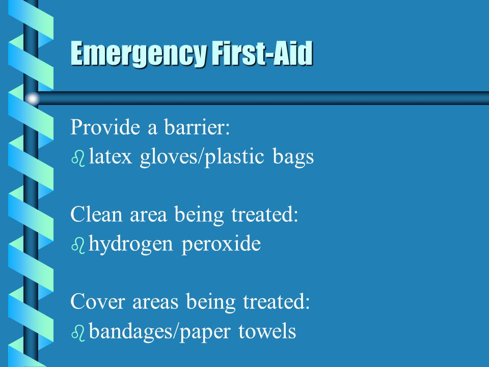 Emergency First-Aid Provide a barrier: b b latex gloves/plastic bags Clean area being treated: b b hydrogen peroxide Cover areas being treated: b b bandages/paper towels