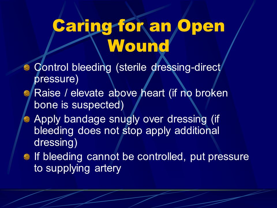 Caring for an Open Wound Control bleeding (sterile dressing-direct pressure) Raise / elevate above heart (if no broken bone is suspected) Apply bandage snugly over dressing (if bleeding does not stop apply additional dressing) If bleeding cannot be controlled, put pressure to supplying artery