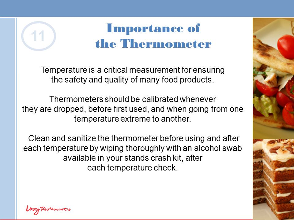 Importance of the Thermometer Temperature is a critical measurement for ensuring the safety and quality of many food products. Thermometers should be