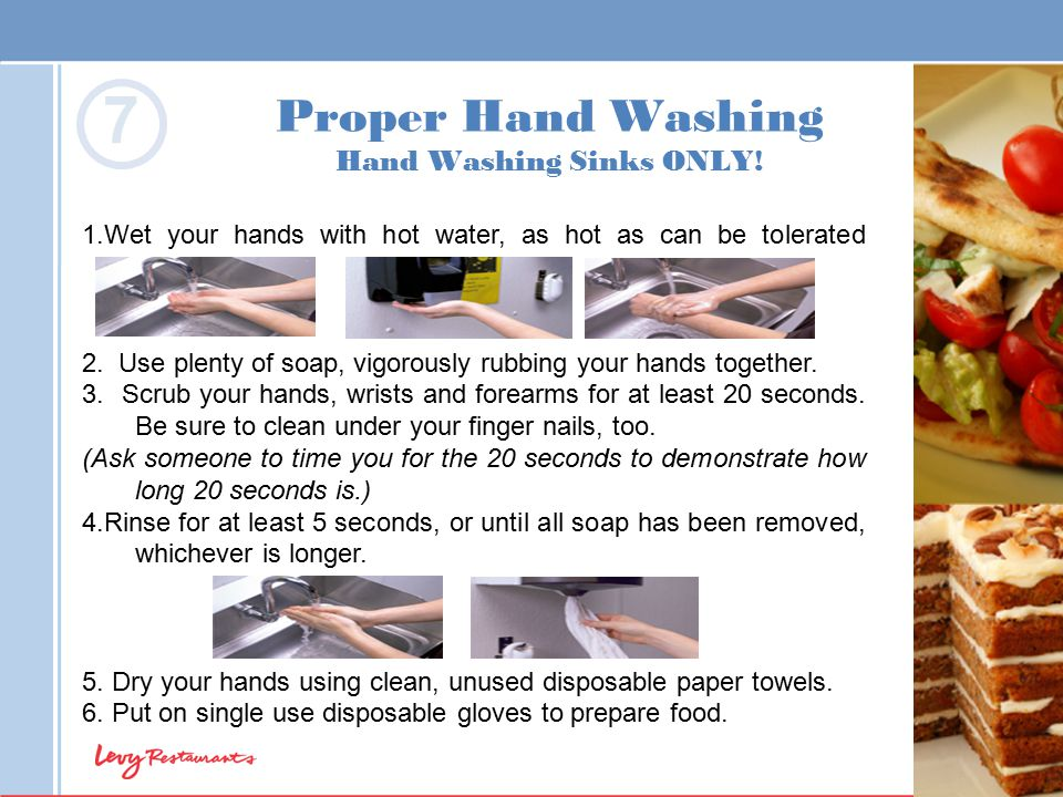Proper Hand Washing Hand Washing Sinks ONLY! 1.Wet your hands with hot water, as hot as can be tolerated 2. Use plenty of soap, vigorously rubbing you