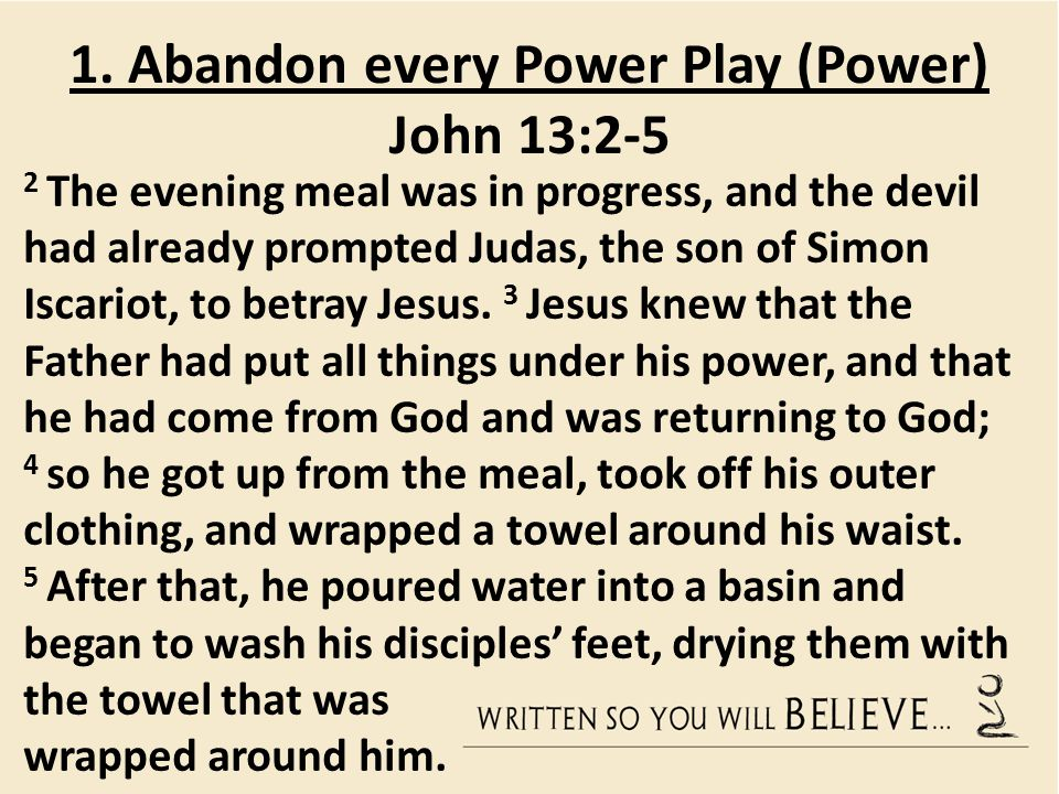 1. Abandon every Power Play (Power) John 13:2-5 2 The evening meal was in progress, and the devil had already prompted Judas, the son of Simon Iscario