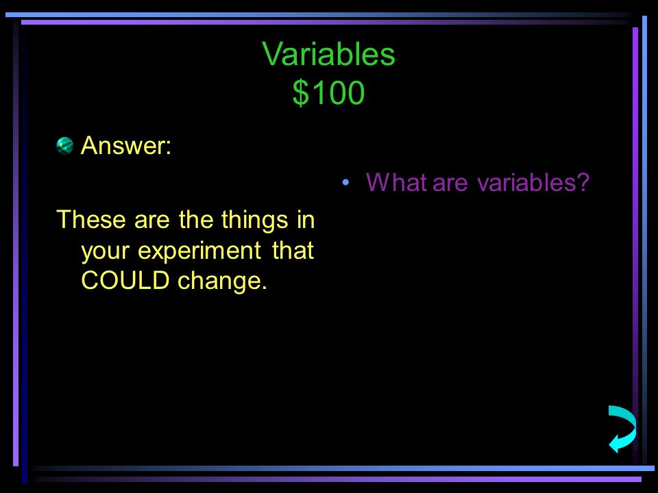 Variables $100 Answer: These are the things in your experiment that COULD change.