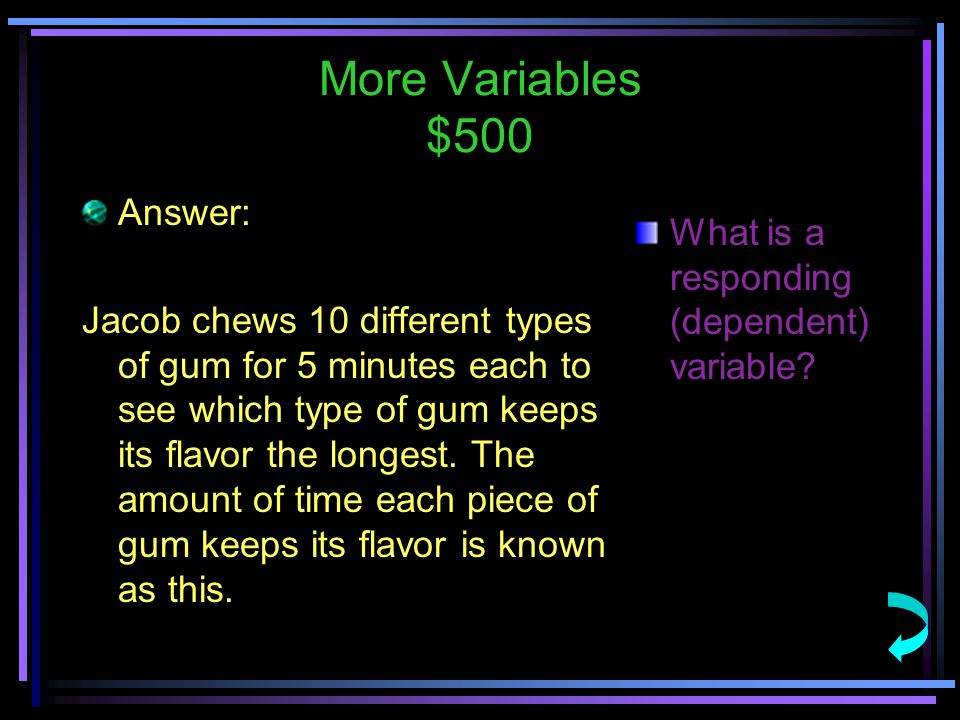 More Variables $500 Answer: Jacob chews 10 different types of gum for 5 minutes each to see which type of gum keeps its flavor the longest.