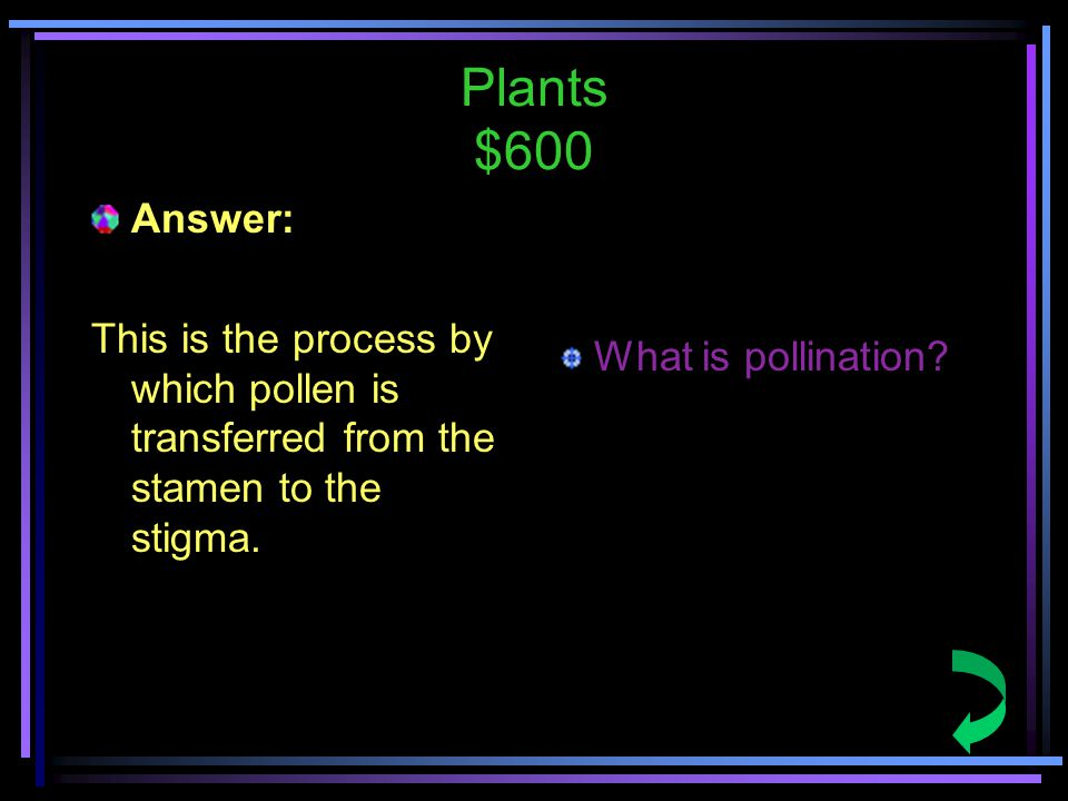 Plants $600 Answer: This is the process by which pollen is transferred from the stamen to the stigma.