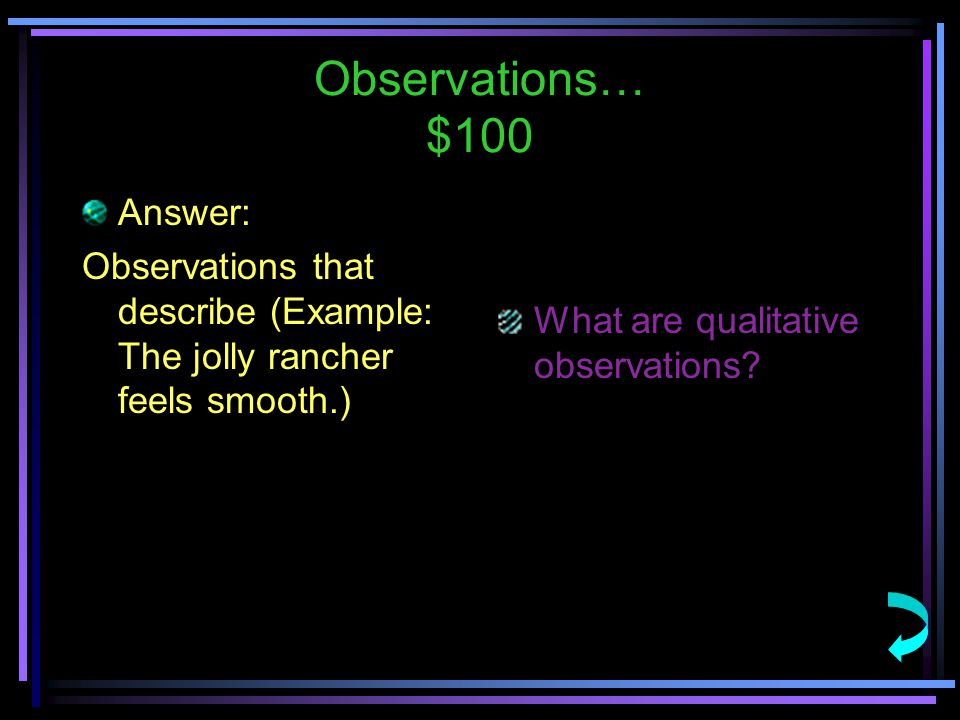 Observations… $100 Answer: Observations that describe (Example: The jolly rancher feels smooth.) What are qualitative observations