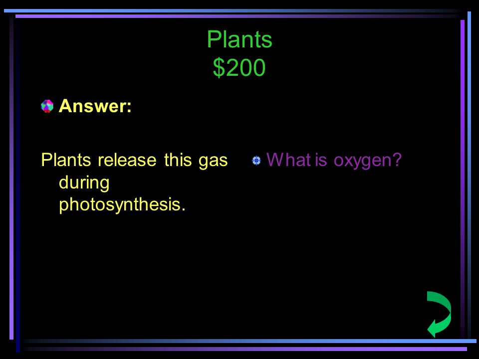 Plants $200 Answer: Plants release this gas during photosynthesis. What is oxygen