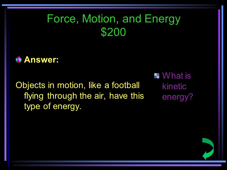Force, Motion, and Energy $200 Answer: Objects in motion, like a football flying through the air, have this type of energy.