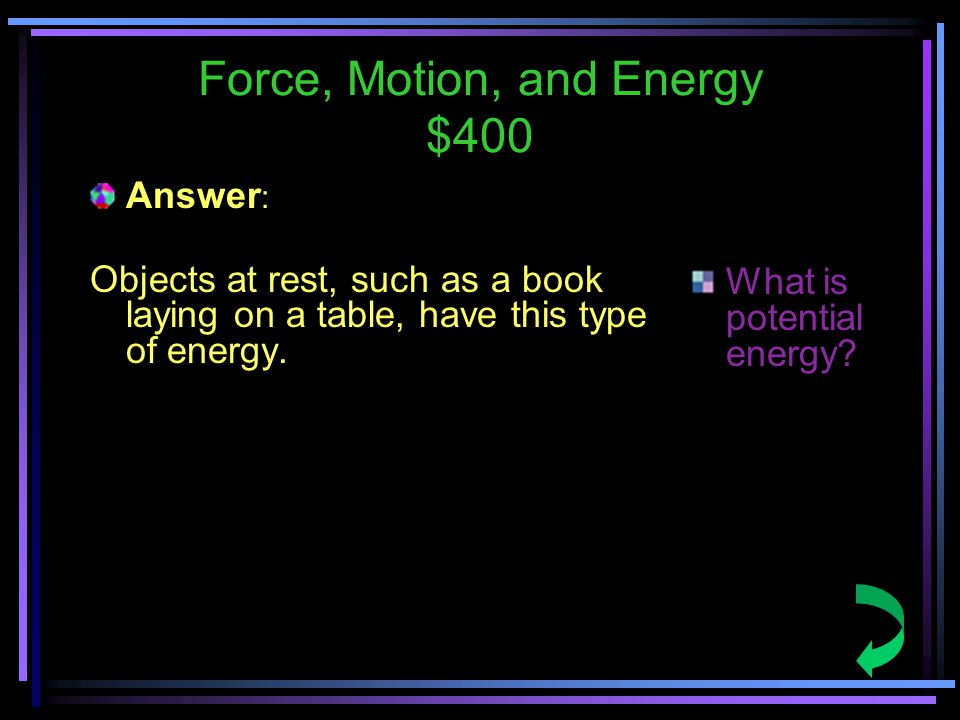 Force, Motion, and Energy $400 Answer : Objects at rest, such as a book laying on a table, have this type of energy.