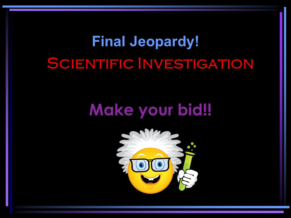 Final Jeopardy! Scientific Investigation Make your bid!!