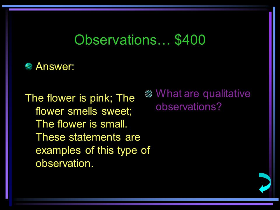 Observations… $400 Answer: The flower is pink; The flower smells sweet; The flower is small.