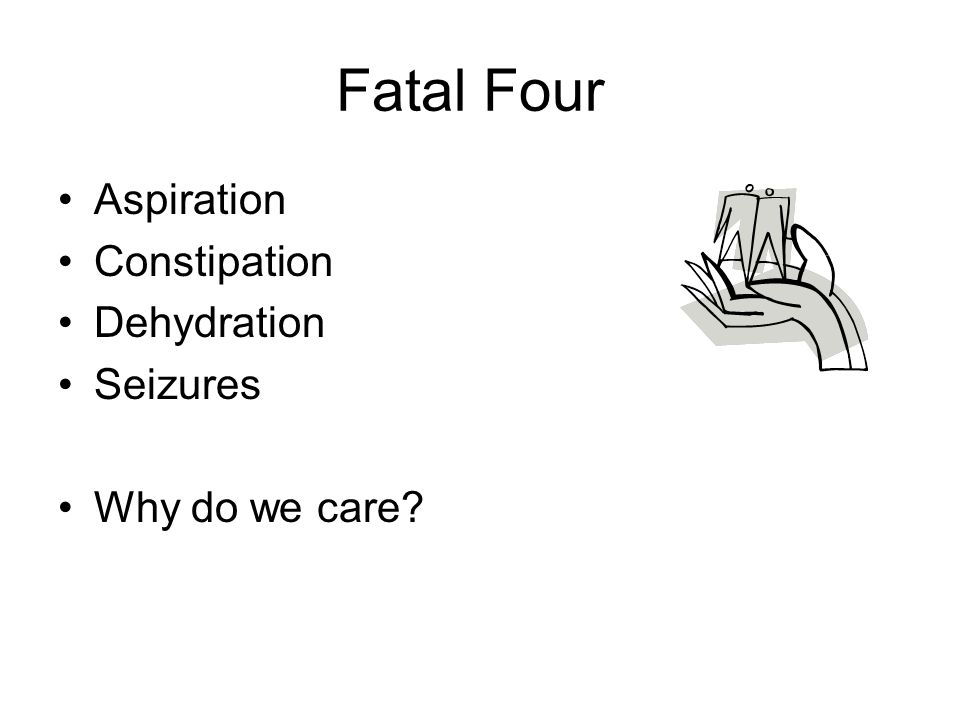 Fatal Four Aspiration Constipation Dehydration Seizures Why do we care