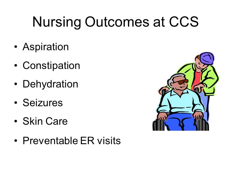 Nursing Outcomes at CCS Aspiration Constipation Dehydration Seizures Skin Care Preventable ER visits