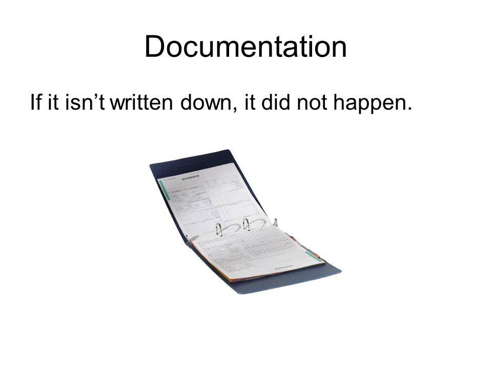 Documentation If it isn't written down, it did not happen.