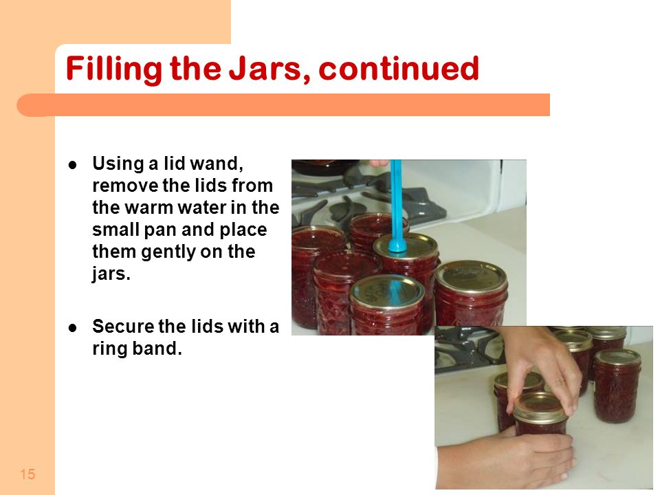 15 Filling the Jars, continued Using a lid wand, remove the lids from the warm water in the small pan and place them gently on the jars.