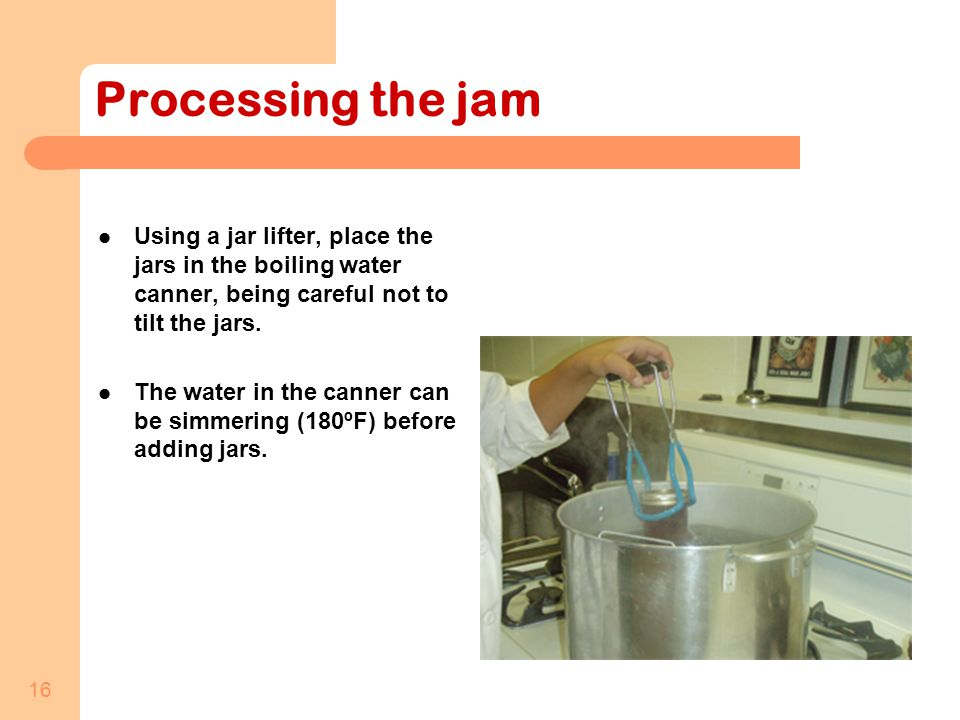 16 Processing the jam Using a jar lifter, place the jars in the boiling water canner, being careful not to tilt the jars.