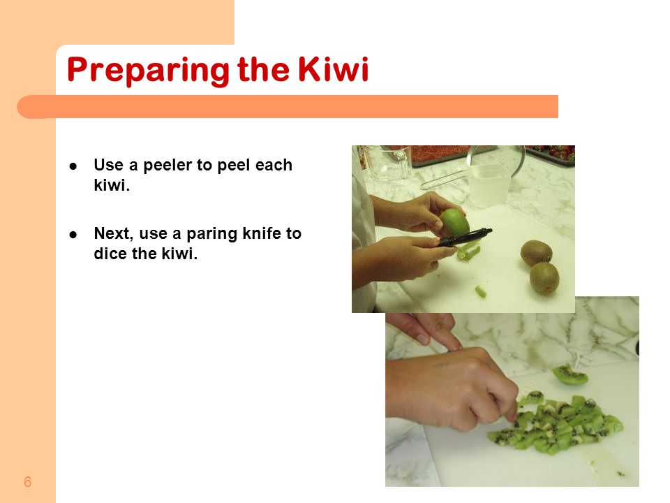 6 Preparing the Kiwi Use a peeler to peel each kiwi. Next, use a paring knife to dice the kiwi.