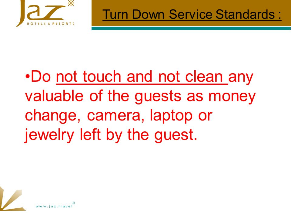 Do not touch and not clean any valuable of the guests as money change, camera, laptop or jewelry left by the guest.