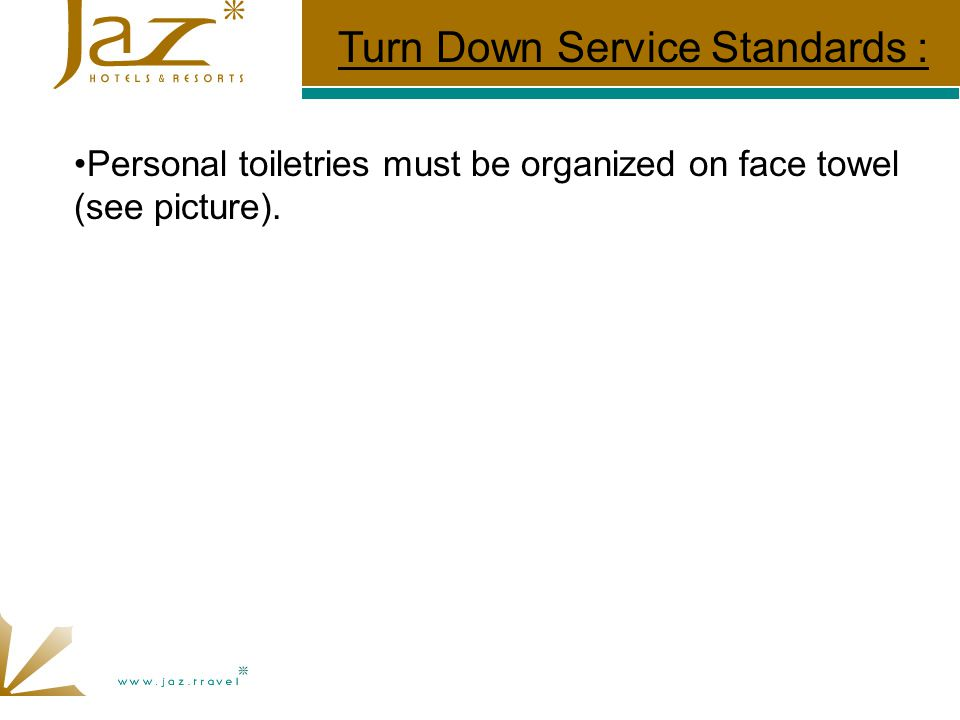 Personal toiletries must be organized on face towel (see picture). Turn Down Service Standards :