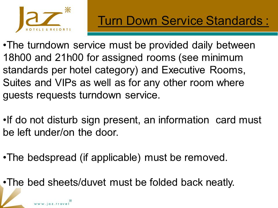 The turndown service must be provided daily between 18h00 and 21h00 for assigned rooms (see minimum standards per hotel category) and Executive Rooms, Suites and VIPs as well as for any other room where guests requests turndown service.