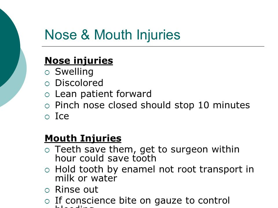 Nose & Mouth Injuries Nose injuries  Swelling  Discolored  Lean patient forward  Pinch nose closed should stop 10 minutes  Ice Mouth Injuries  T