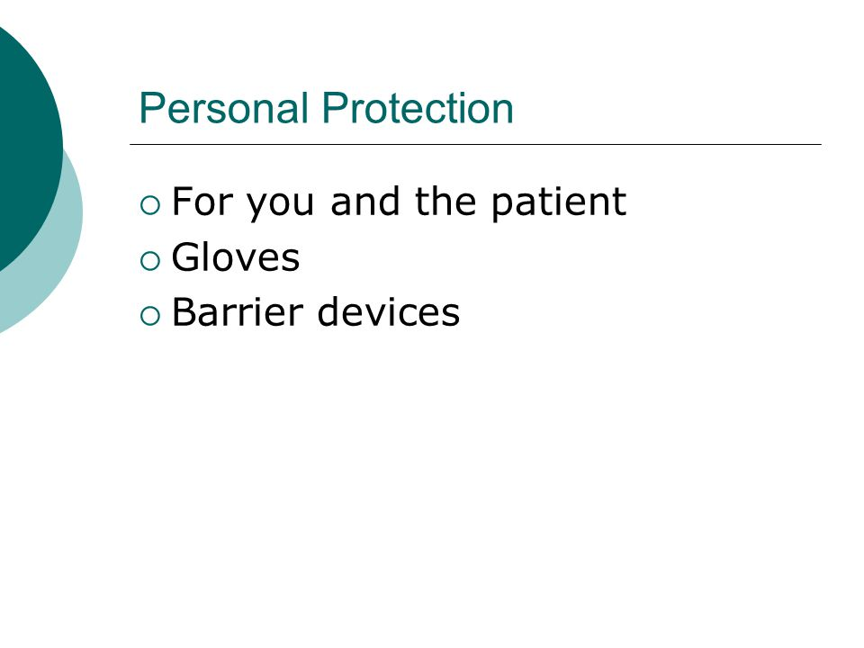 Personal Protection  For you and the patient  Gloves  Barrier devices