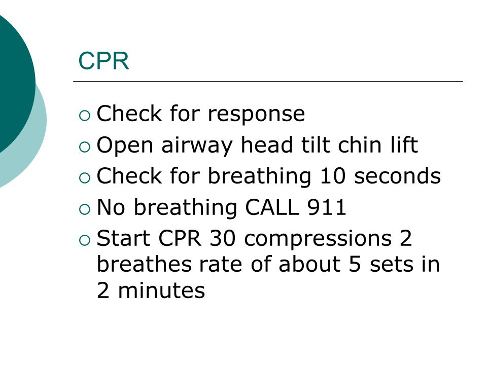 CPR  Check for response  Open airway head tilt chin lift  Check for breathing 10 seconds  No breathing CALL 911  Start CPR 30 compressions 2 breathes rate of about 5 sets in 2 minutes