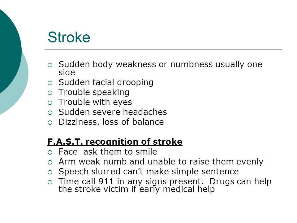 Stroke  Sudden body weakness or numbness usually one side  Sudden facial drooping  Trouble speaking  Trouble with eyes  Sudden severe headaches 